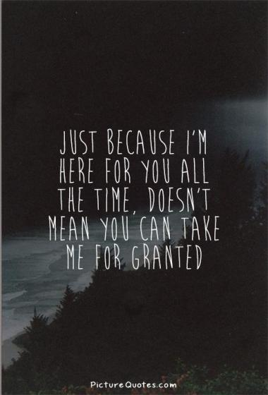 just-because-im-here-for-you-all-the-time-doesnt-mean-you-can-take-me-for-granted-quote-1